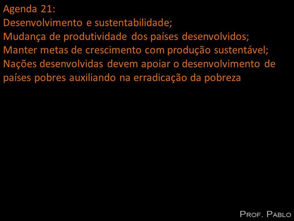 Agenda 21: Desenvolvimento e sustentabilidade; Mudança de produtividade dos países desenvolvidos; Manter metas de crescimento com produção sustentável; Nações desenvolvidas devem apoiar o desenvolvimento de países pobres auxiliando na erradicação da pobreza