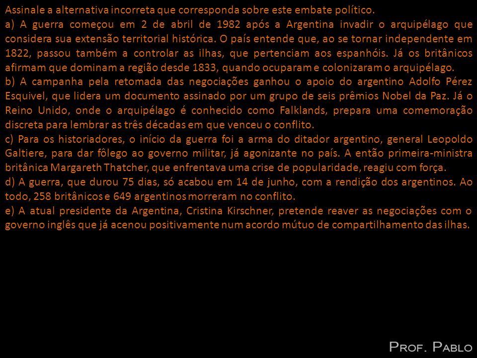 Assinale a alternativa incorreta que corresponda sobre este embate político. a) A guerra começou em 2 de abril de 1982 após a Argentina invadir o arqu
