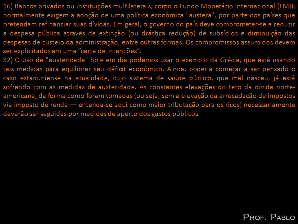 16) Bancos privados ou instituições multilaterais, como o Fundo Monetário Internacional (FMI), normalmente exigem a adoção de uma política econômica austera , por parte dos países que pretendam refinanciar suas dívidas.