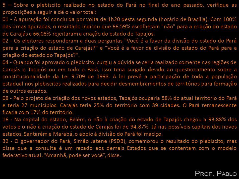 5 – Sobre o plebiscito realizado no estado do Pará no final do ano passado, verifique as proposições a seguir e dê o valor total: 01 - A apuração foi concluída por volta de 1h20 desta segunda (horário de Brasília).