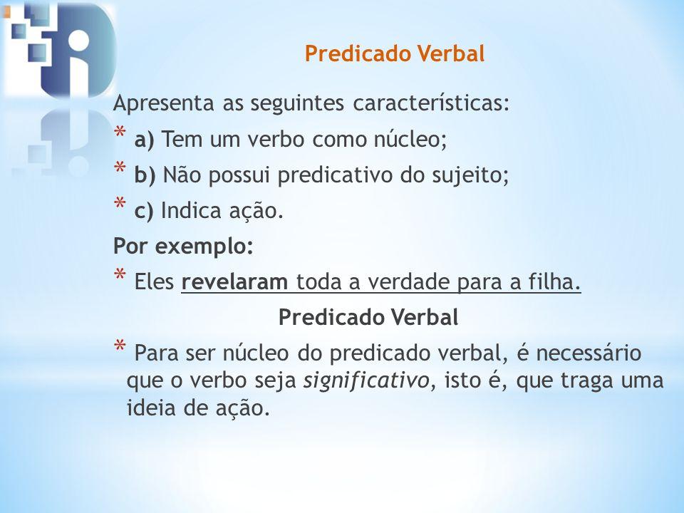 Predicado Verbal Apresenta as seguintes características: * a) Tem um verbo como núcleo; * b) Não possui predicativo do sujeito; * c) Indica ação. Por
