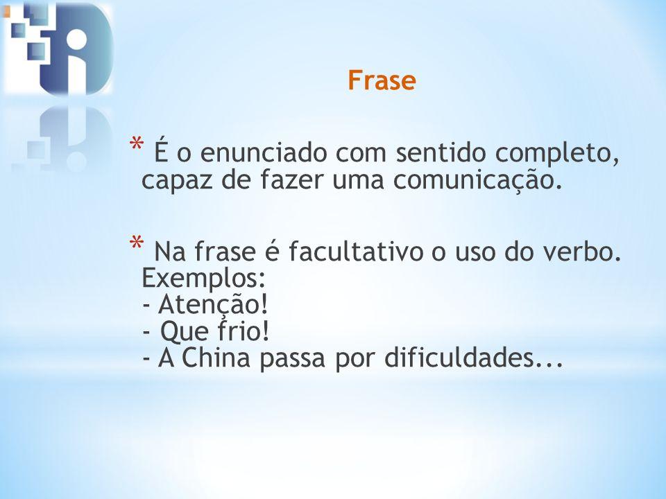Frase * É o enunciado com sentido completo, capaz de fazer uma comunicação. * Na frase é facultativo o uso do verbo. Exemplos: - Atenção! - Que frio!