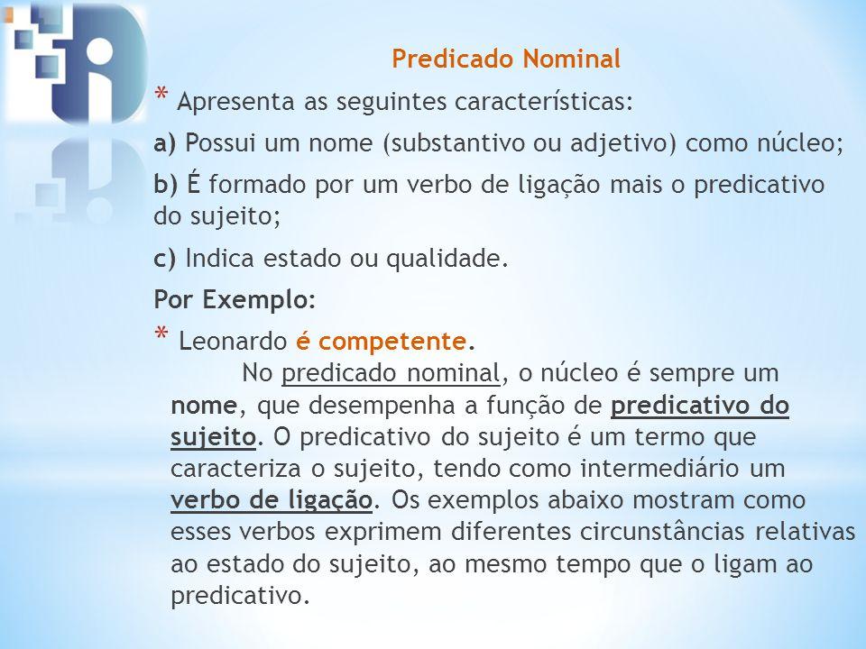 Predicado Nominal * Apresenta as seguintes características: a) Possui um nome (substantivo ou adjetivo) como núcleo; b) É formado por um verbo de liga