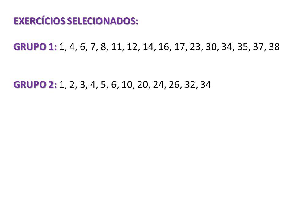 EXERCÍCIOS SELECIONADOS: GRUPO 1: GRUPO 1: 1, 4, 6, 7, 8, 11, 12, 14, 16, 17, 23, 30, 34, 35, 37, 38 GRUPO 2: GRUPO 2: 1, 2, 3, 4, 5, 6, 10, 20, 24, 2