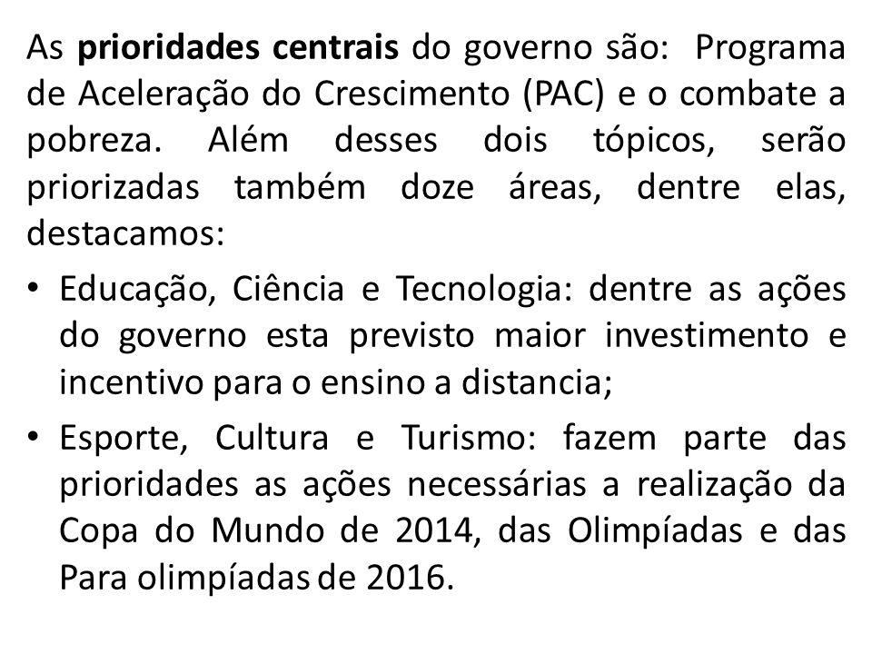 As prioridades centrais do governo são: Programa de Aceleração do Crescimento (PAC) e o combate a pobreza. Além desses dois tópicos, serão priorizadas