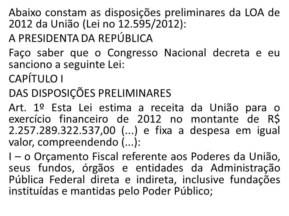 Abaixo constam as disposições preliminares da LOA de 2012 da União (Lei no 12.595/2012): A PRESIDENTA DA REPÚBLICA Faço saber que o Congresso Nacional