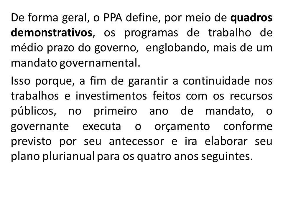 De forma geral, o PPA define, por meio de quadros demonstrativos, os programas de trabalho de médio prazo do governo, englobando, mais de um mandato g