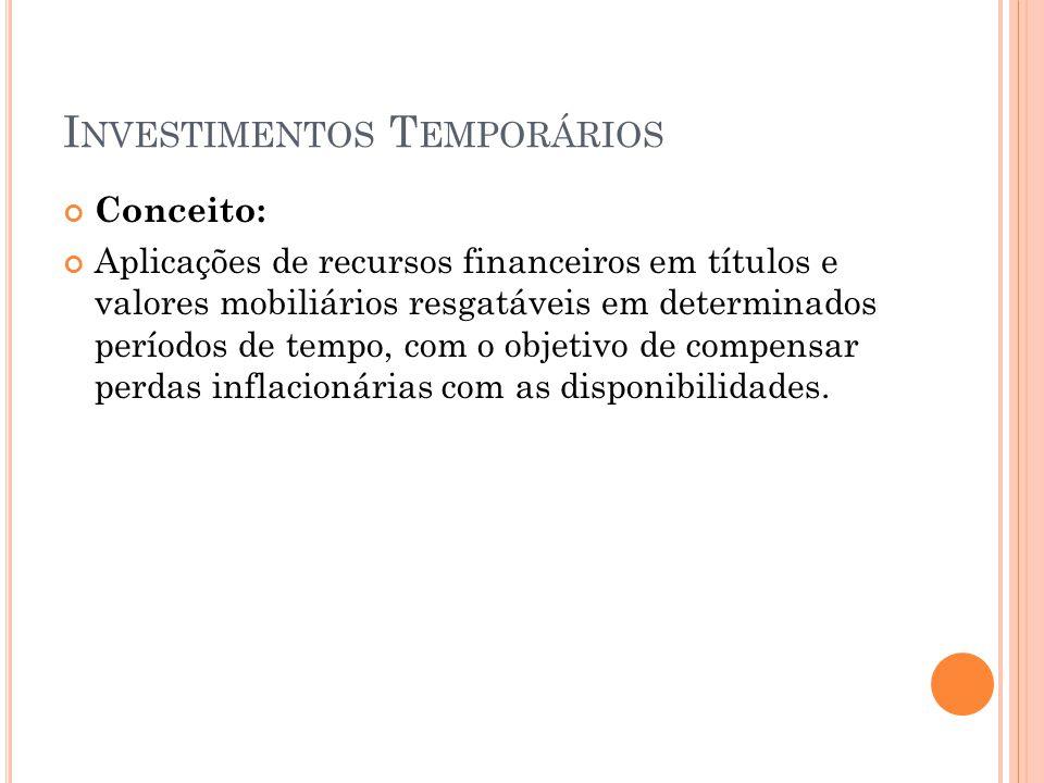 I NVESTIMENTOS T EMPORÁRIOS Conceito: Aplicações de recursos financeiros em títulos e valores mobiliários resgatáveis em determinados períodos de temp