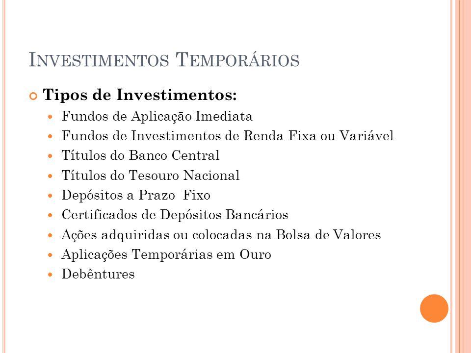 I NVESTIMENTOS T EMPORÁRIOS Tipos de Investimentos: Fundos de Aplicação Imediata Fundos de Investimentos de Renda Fixa ou Variável Títulos do Banco Ce