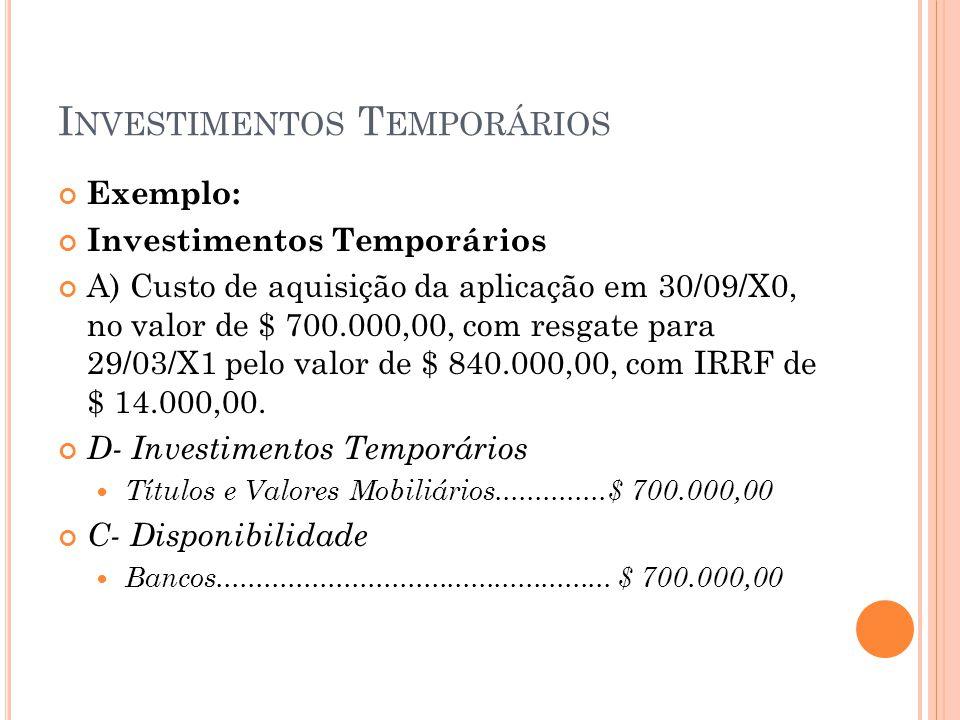 I NVESTIMENTOS T EMPORÁRIOS Exemplo: Investimentos Temporários A) Custo de aquisição da aplicação em 30/09/X0, no valor de $ 700.000,00, com resgate p