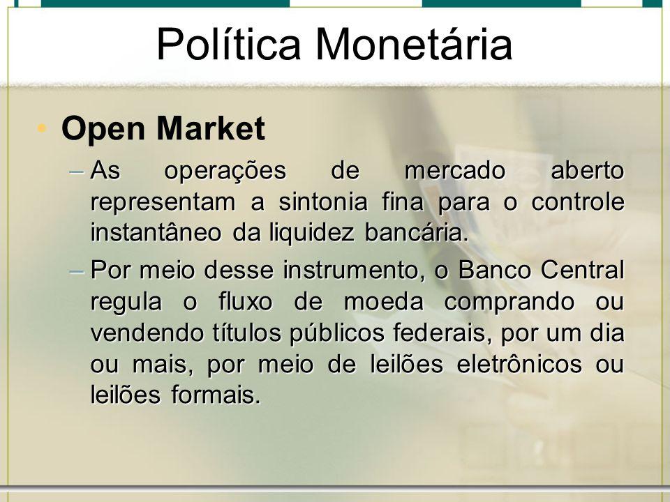 Política Monetária Open Market –As operações de mercado aberto representam a sintonia fina para o controle instantâneo da liquidez bancária. –Por meio