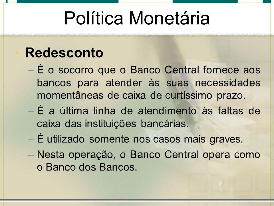 Política Monetária Redesconto –É o socorro que o Banco Central fornece aos bancos para atender às suas necessidades momentâneas de caixa de curtíssimo