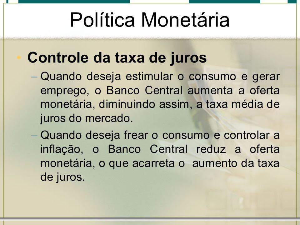 Política Monetária Controle da taxa de juros –Quando deseja estimular o consumo e gerar emprego, o Banco Central aumenta a oferta monetária, diminuind