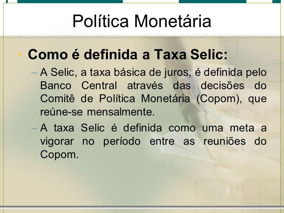 Política Monetária Como é definida a Taxa Selic: –A Selic, a taxa básica de juros, é definida pelo Banco Central através das decisões do Comitê de Pol