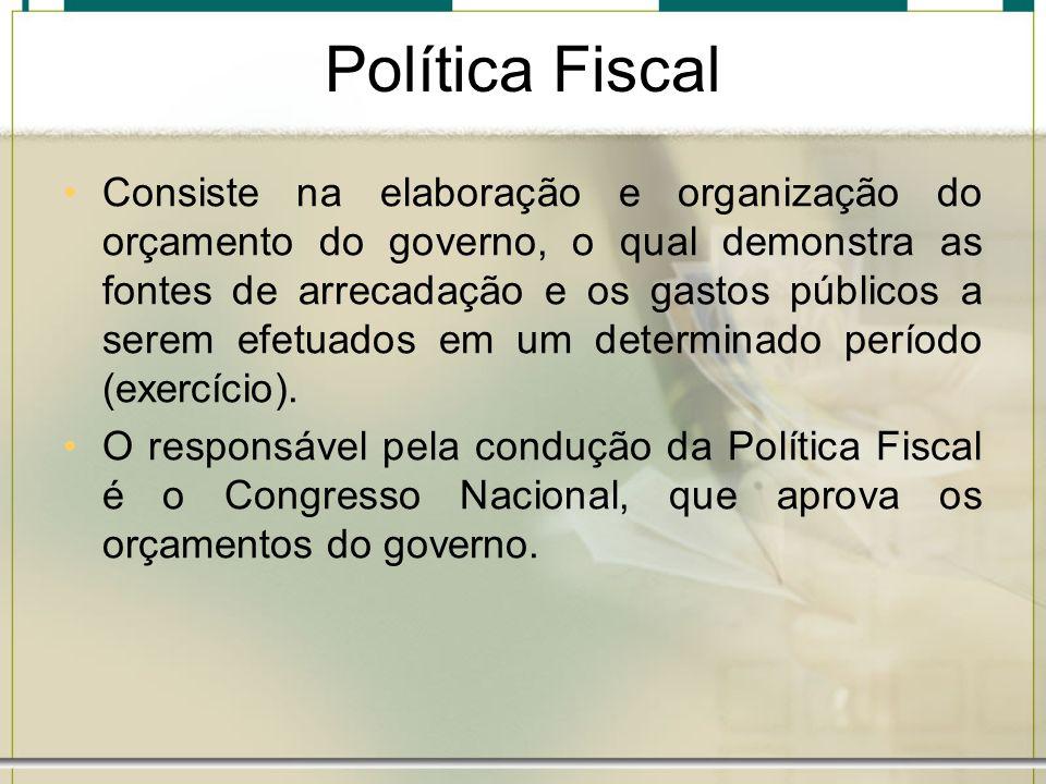Política Fiscal Consiste na elaboração e organização do orçamento do governo, o qual demonstra as fontes de arrecadação e os gastos públicos a serem e