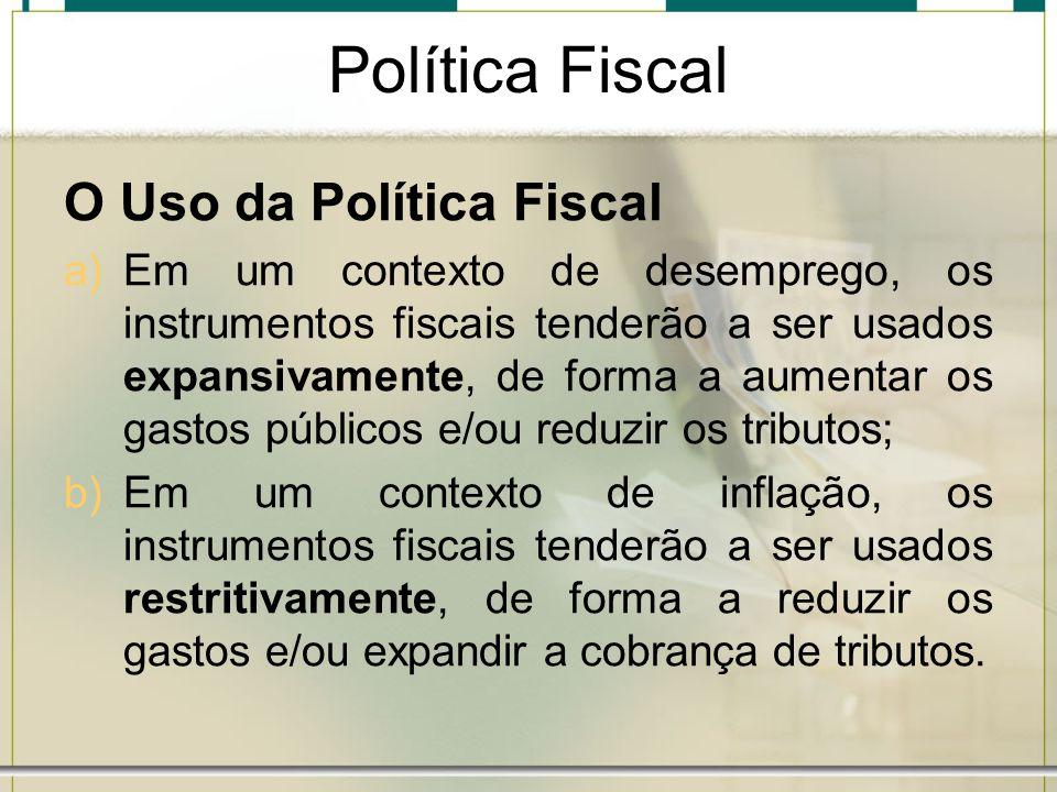 Política Fiscal O Uso da Política Fiscal a)Em um contexto de desemprego, os instrumentos fiscais tenderão a ser usados expansivamente, de forma a aume