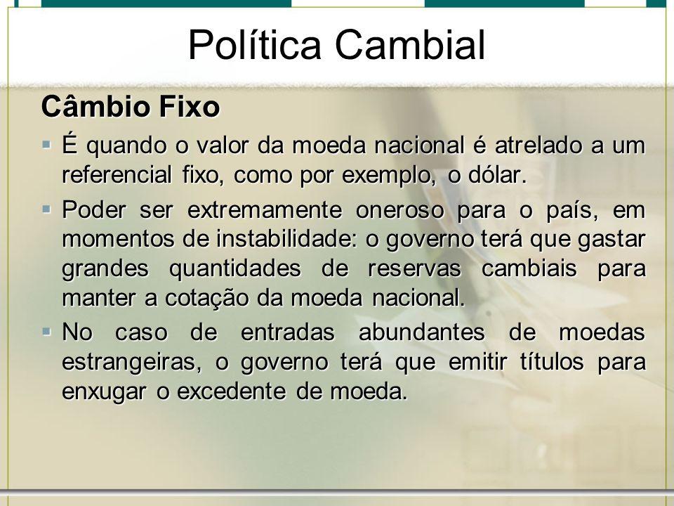 Política Cambial Câmbio Fixo É quando o valor da moeda nacional é atrelado a um referencial fixo, como por exemplo, o dólar. É quando o valor da moeda