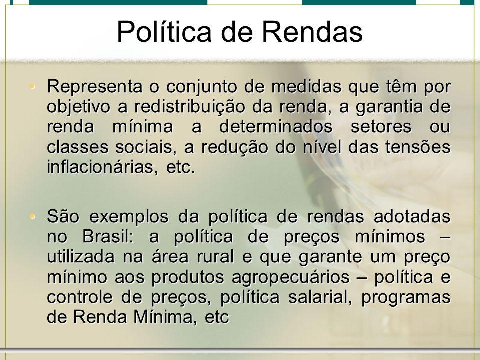 Política de Rendas Representa o conjunto de medidas que têm por objetivo a redistribuição da renda, a garantia de renda mínima a determinados setores