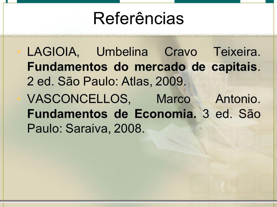 Referências LAGIOIA, Umbelina Cravo Teixeira. Fundamentos do mercado de capitais. 2 ed. São Paulo: Atlas, 2009. VASCONCELLOS, Marco Antonio. Fundament