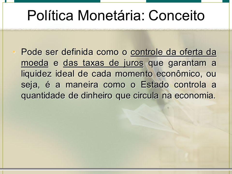 Política Monetária: Conceito Pode ser definida como o controle da oferta da moeda e das taxas de juros que garantam a liquidez ideal de cada momento e