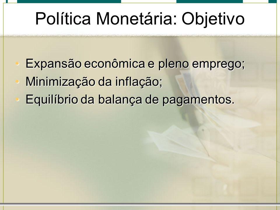 Política Monetária: Objetivo Expansão econômica e pleno emprego;Expansão econômica e pleno emprego; Minimização da inflação;Minimização da inflação; E