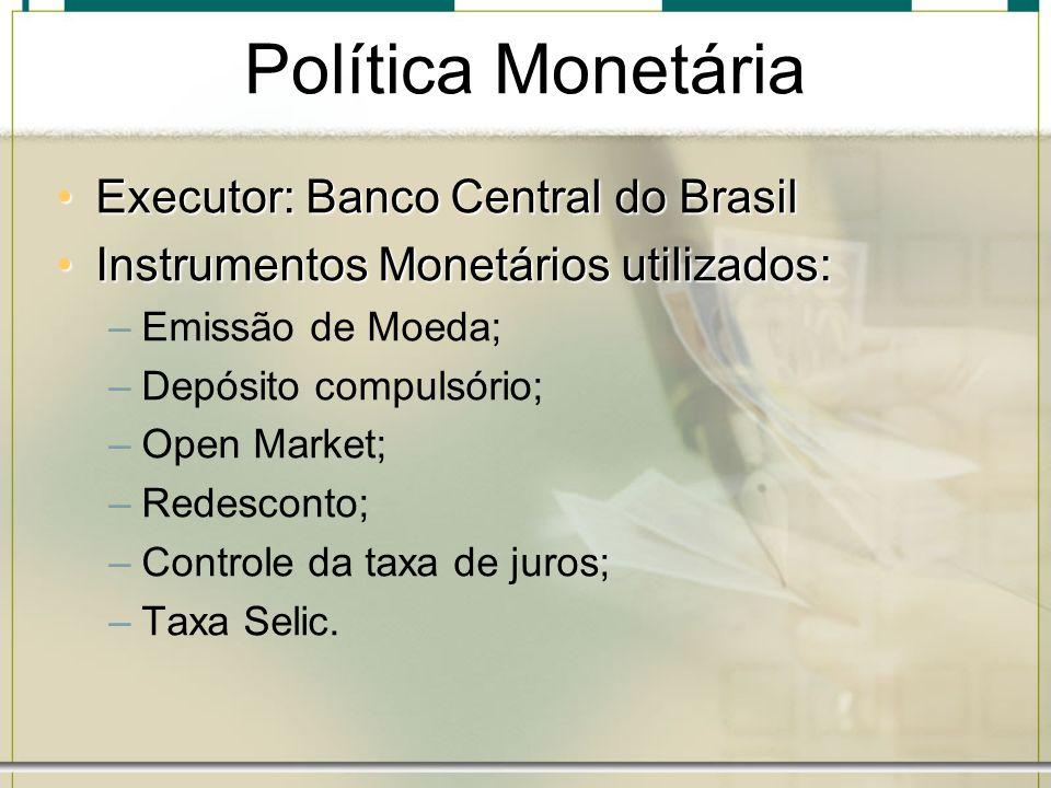 Política Monetária Executor: Banco Central do BrasilExecutor: Banco Central do Brasil Instrumentos Monetários utilizados:Instrumentos Monetários utili