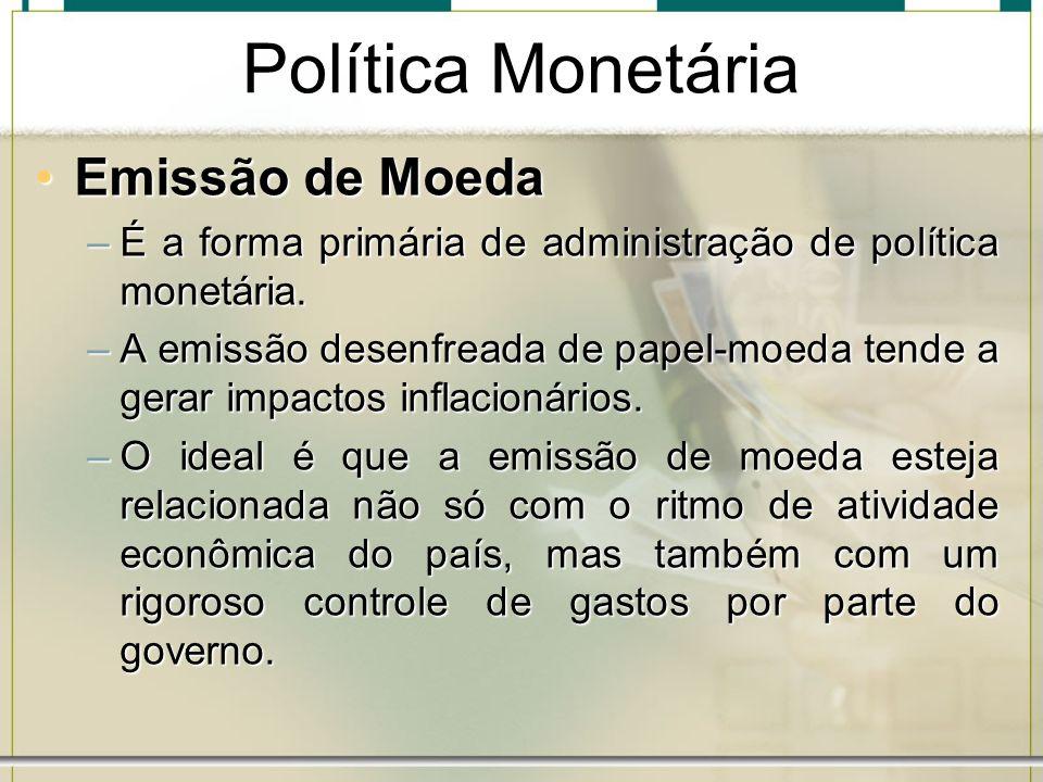 Política Monetária Emissão de MoedaEmissão de Moeda –É a forma primária de administração de política monetária. –A emissão desenfreada de papel-moeda