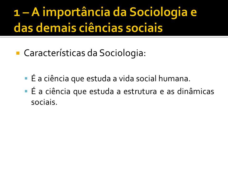 Características da Sociologia: É a ciência que estuda a vida social humana. É a ciência que estuda a estrutura e as dinâmicas sociais.