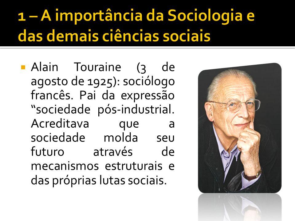 Alain Touraine (3 de agosto de 1925): sociólogo francês. Pai da expressão sociedade pós-industrial. Acreditava que a sociedade molda seu futuro atravé