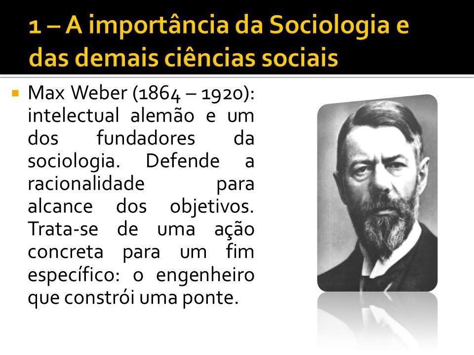 Max Weber (1864 – 1920): intelectual alemão e um dos fundadores da sociologia. Defende a racionalidade para alcance dos objetivos. Trata-se de uma açã