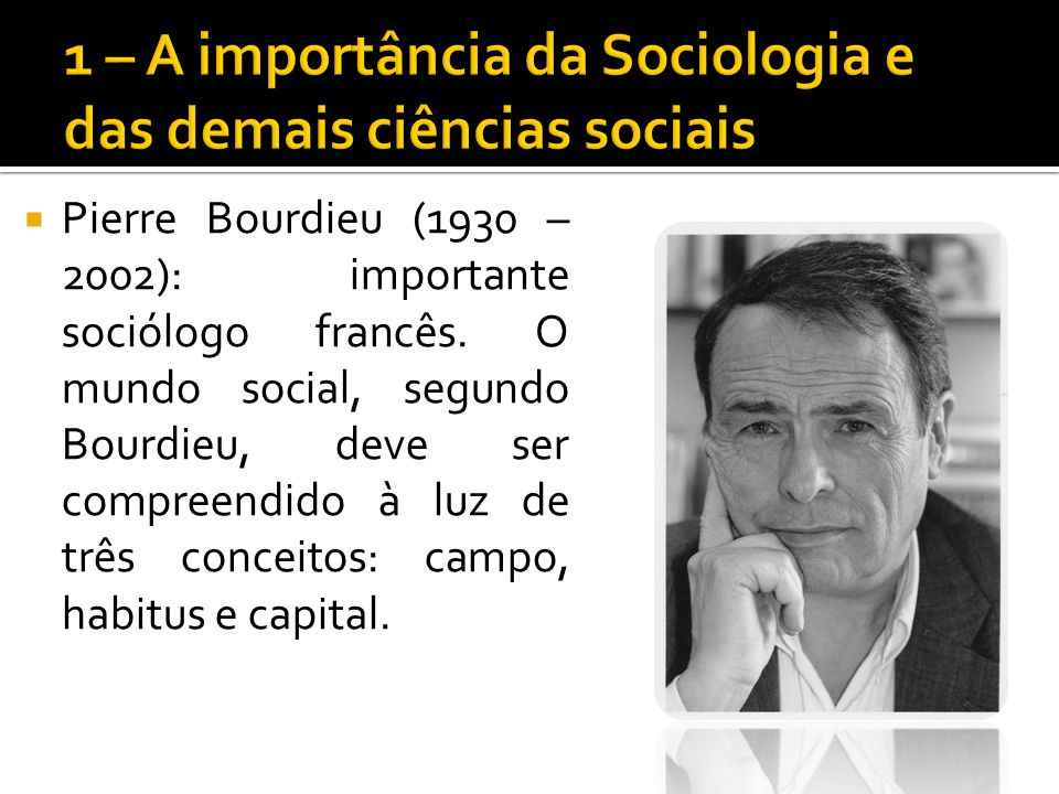 Pierre Bourdieu (1930 – 2002): importante sociólogo francês. O mundo social, segundo Bourdieu, deve ser compreendido à luz de três conceitos: campo, h