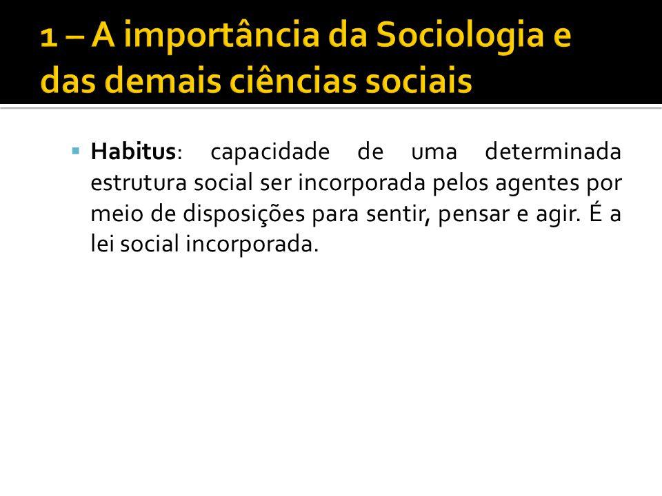 Habitus: capacidade de uma determinada estrutura social ser incorporada pelos agentes por meio de disposições para sentir, pensar e agir. É a lei soci