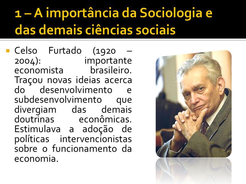 Celso Furtado (1920 – 2004): importante economista brasileiro. Traçou novas ideias acerca do desenvolvimento e subdesenvolvimento que divergiam das de