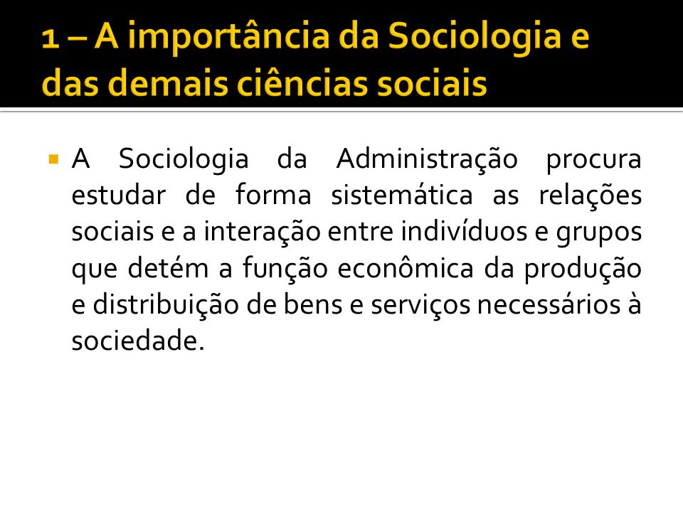 A Sociologia da Administração procura estudar de forma sistemática as relações sociais e a interação entre indivíduos e grupos que detém a função econ