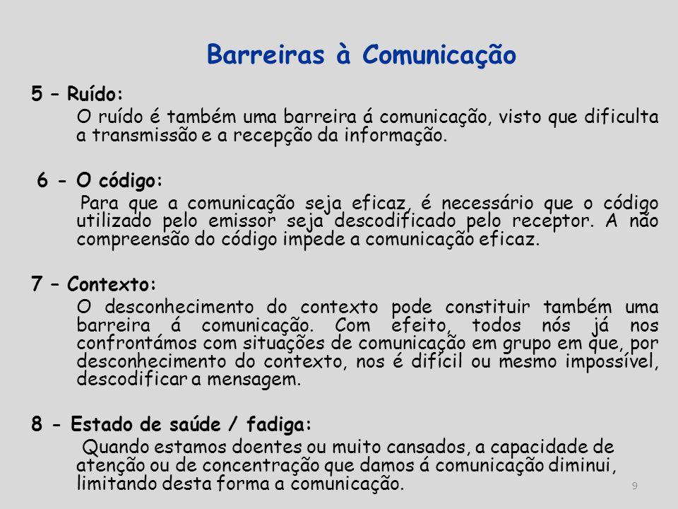 9 Barreiras à Comunicação 5 – Ruído: O ruído é também uma barreira á comunicação, visto que dificulta a transmissão e a recepção da informação. 6 - O