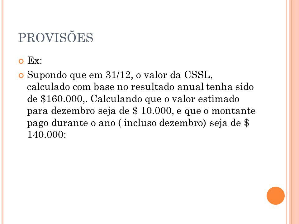 PROVISÕES Ex: Supondo que em 31/12, o valor da CSSL, calculado com base no resultado anual tenha sido de $160.000,.
