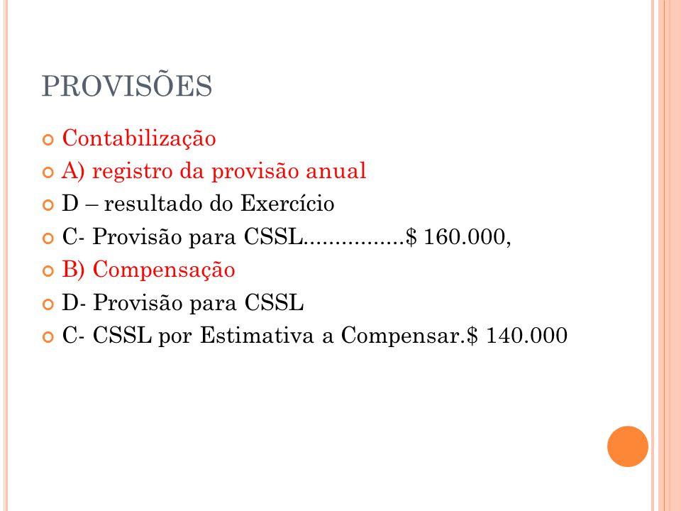 PROVISÕES Contabilização A) registro da provisão anual D – resultado do Exercício C- Provisão para CSSL................$ 160.000, B) Compensação D- Provisão para CSSL C- CSSL por Estimativa a Compensar.$ 140.000