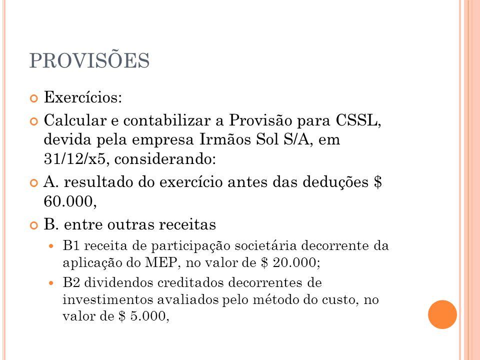 PROVISÕES Exercícios: Calcular e contabilizar a Provisão para CSSL, devida pela empresa Irmãos Sol S/A, em 31/12/x5, considerando: A.