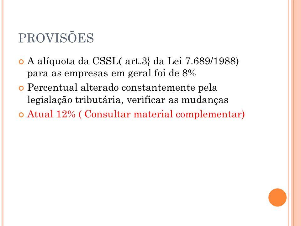 PROVISÕES A alíquota da CSSL( art.3} da Lei 7.689/1988) para as empresas em geral foi de 8% Percentual alterado constantemente pela legislação tributária, verificar as mudanças Atual 12% ( Consultar material complementar)