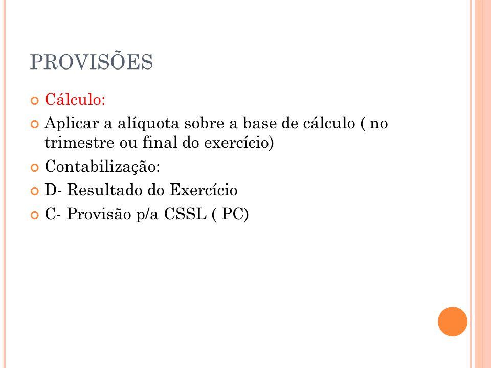PROVISÕES Cálculo: Aplicar a alíquota sobre a base de cálculo ( no trimestre ou final do exercício) Contabilização: D- Resultado do Exercício C- Provisão p/a CSSL ( PC)