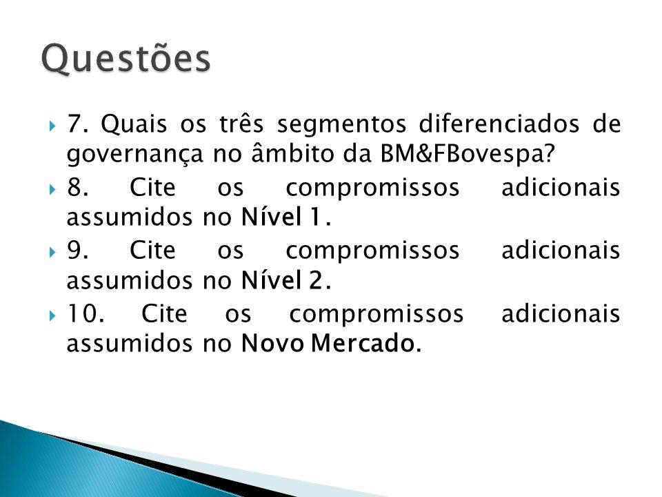 7. Quais os três segmentos diferenciados de governança no âmbito da BM&FBovespa? 8. Cite os compromissos adicionais assumidos no Nível 1. 9. Cite os c