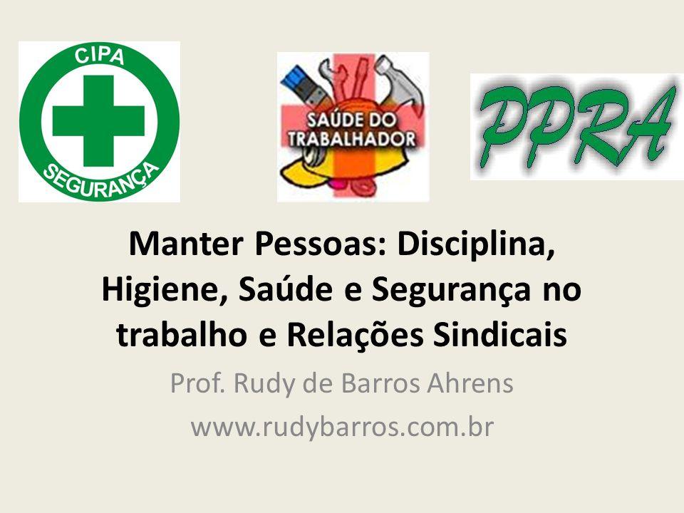 Manter Pessoas: Disciplina, Higiene, Saúde e Segurança no trabalho e Relações Sindicais Prof. Rudy de Barros Ahrens www.rudybarros.com.br
