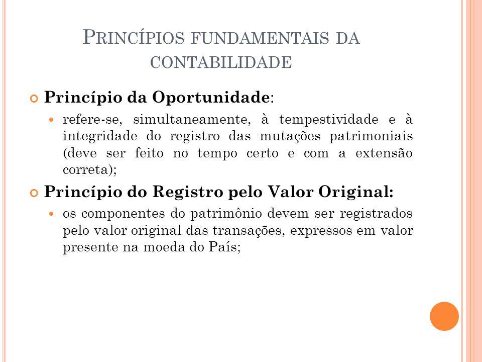 P RINCÍPIOS FUNDAMENTAIS DA CONTABILIDADE Princípio da Oportunidade : refere-se, simultaneamente, à tempestividade e à integridade do registro das mut