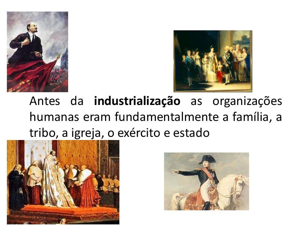 Antes da industrialização as organizações humanas eram fundamentalmente a família, a tribo, a igreja, o exército e estado