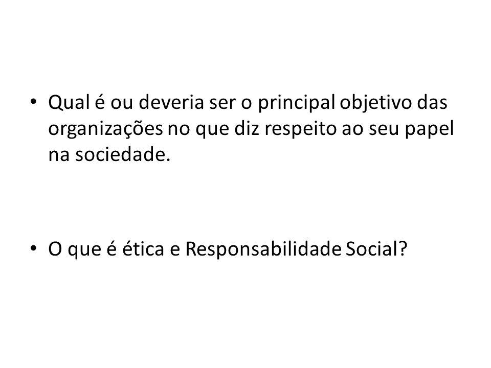 Qual é ou deveria ser o principal objetivo das organizações no que diz respeito ao seu papel na sociedade. O que é ética e Responsabilidade Social?