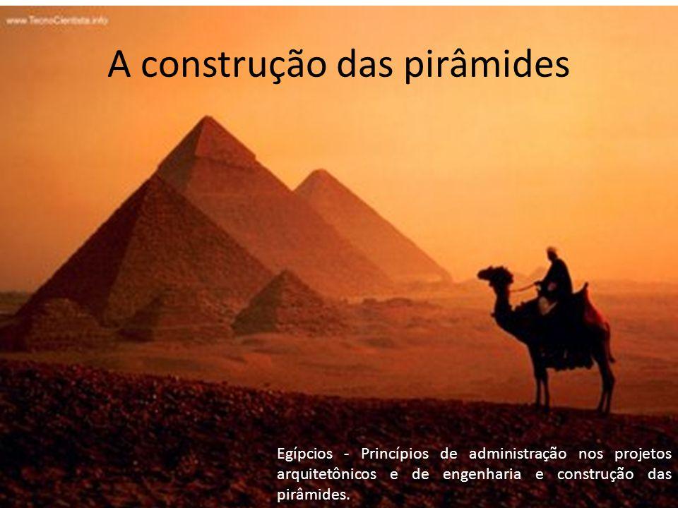 A construção das pirâmides Egípcios - Princípios de administração nos projetos arquitetônicos e de engenharia e construção das pirâmides.