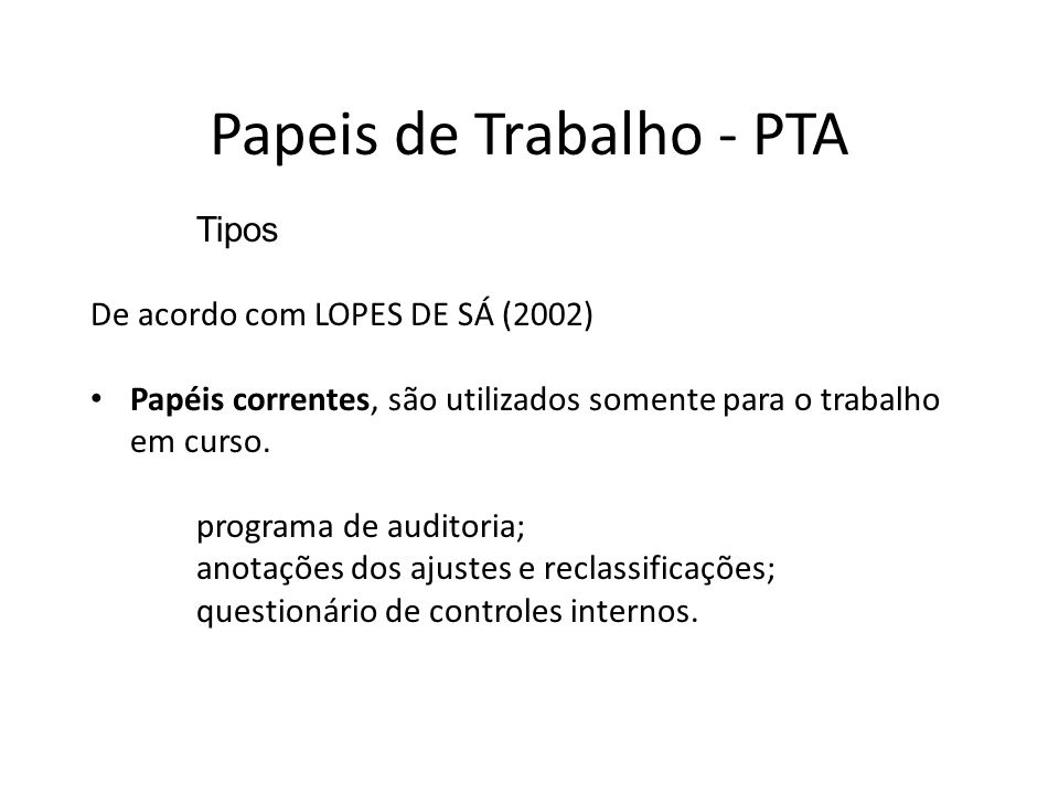 Tipos De acordo com LOPES DE SÁ (2002) Papéis correntes, são utilizados somente para o trabalho em curso. programa de auditoria; anotações dos ajustes