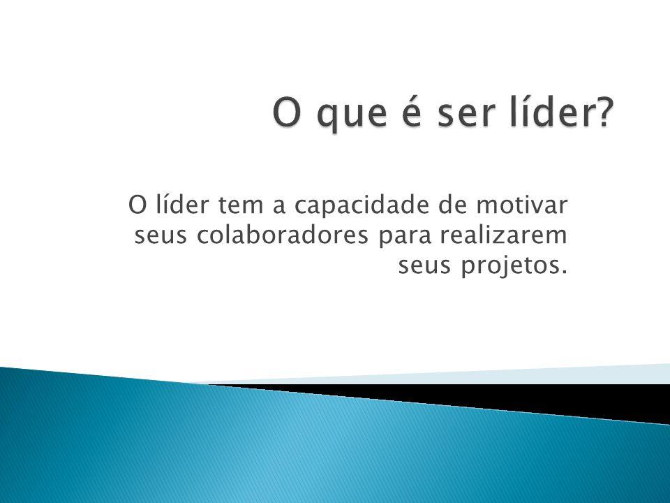 O líder tem a capacidade de motivar seus colaboradores para realizarem seus projetos.
