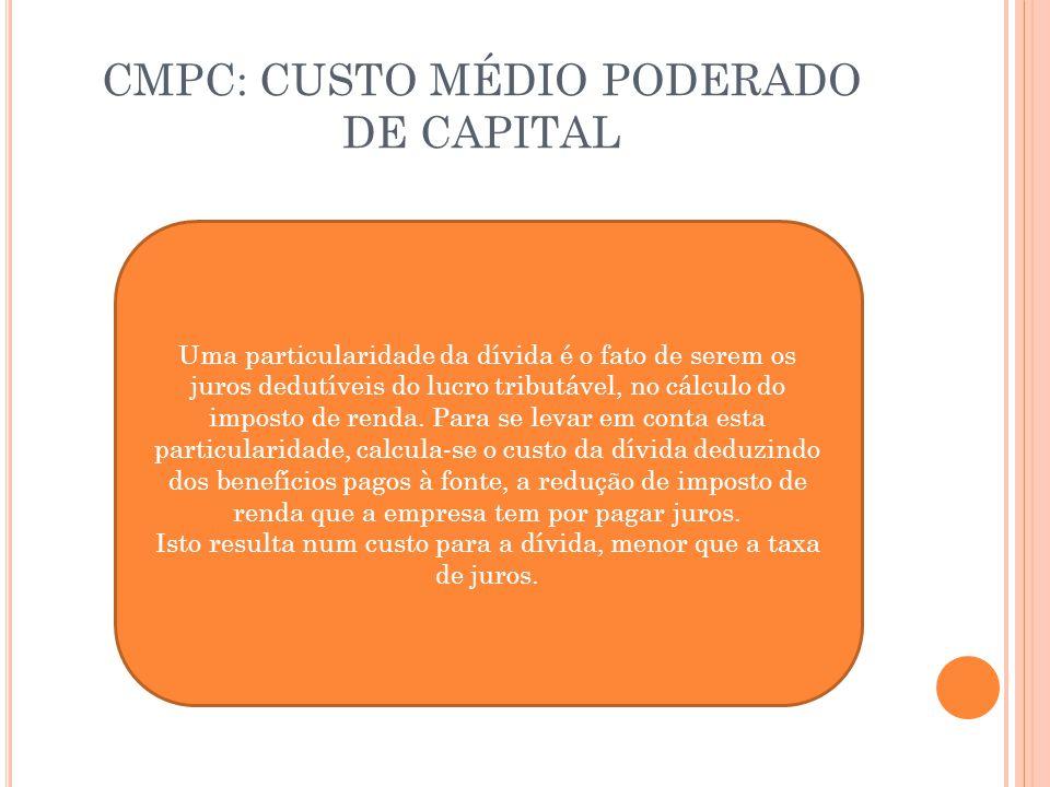 CMPC: CUSTO MÉDIO PODERADO DE CAPITAL Uma particularidade da dívida é o fato de serem os juros dedutíveis do lucro tributável, no cálculo do imposto d