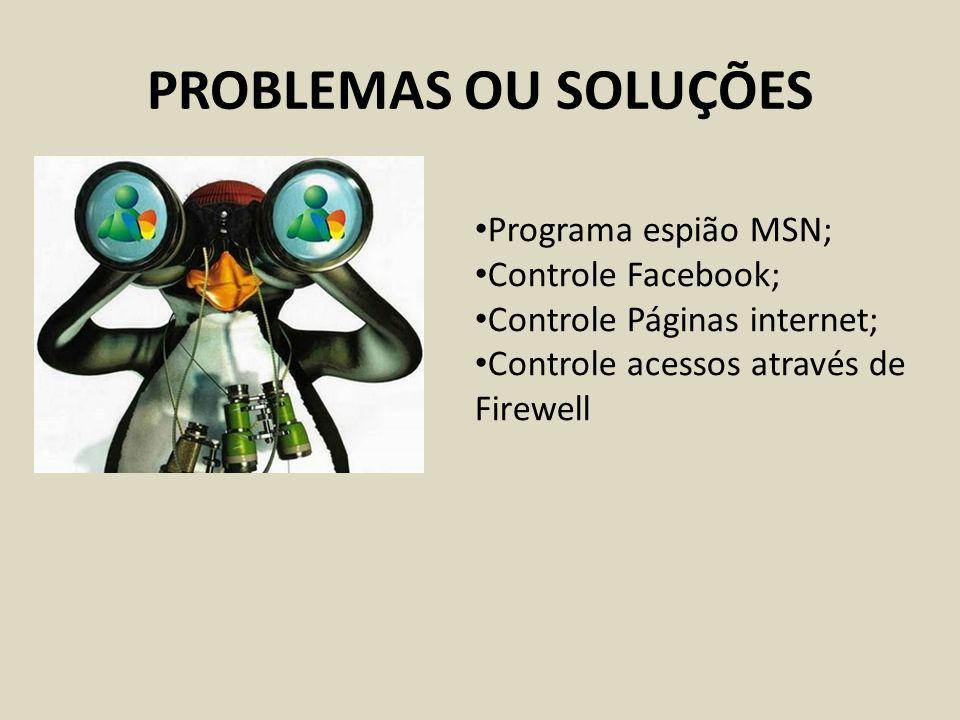 PROBLEMAS OU SOLUÇÕES Programa espião MSN; Controle Facebook; Controle Páginas internet; Controle acessos através de Firewell